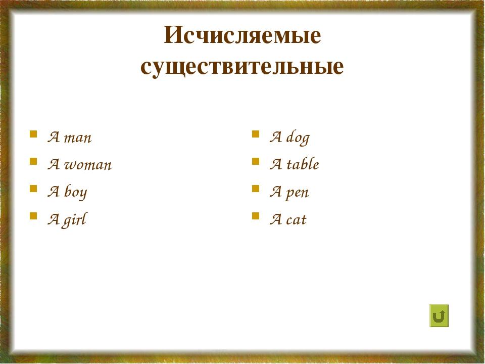Исчисляемые существительные A man A woman A boy A girl A dog A table A pen A...