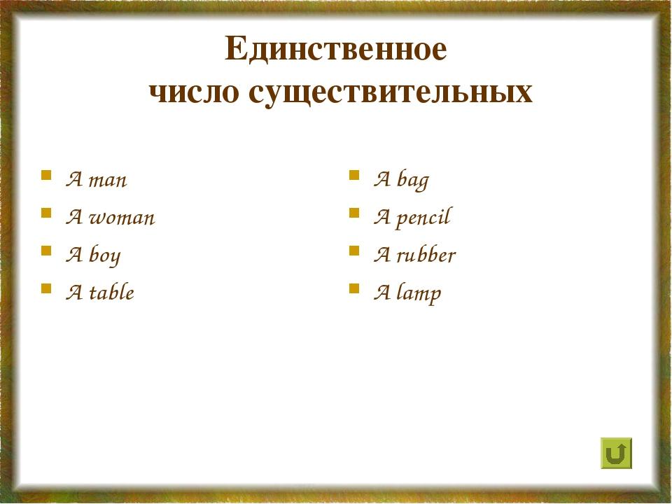 Единственное число существительных A man A woman A boy A table A bag A pencil...