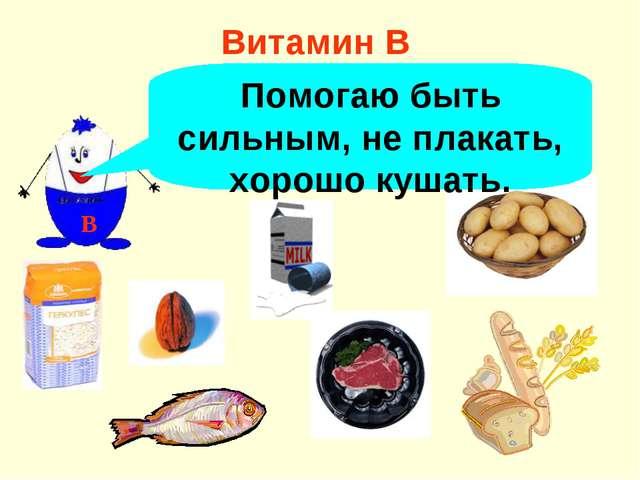 Витамин В В Помогаю быть сильным, не плакать, хорошо кушать.