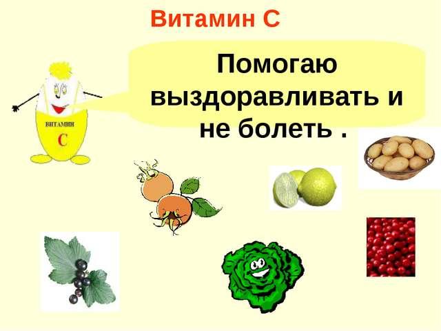 Витамин С Помогаю выздоравливать и не болеть .