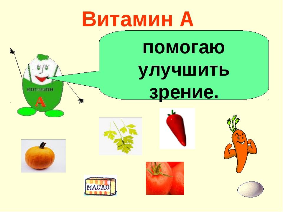 Витамин А А помогаю улучшить зрение.