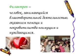 Филантроп – человек, занимающийся благотворительной деятельностью, оказание