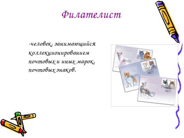 Филателист -человек, занимающийся коллекционированием почтовых и иных марок...