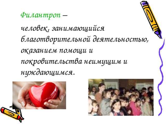 Филантроп – человек, занимающийся благотворительной деятельностью, оказание...