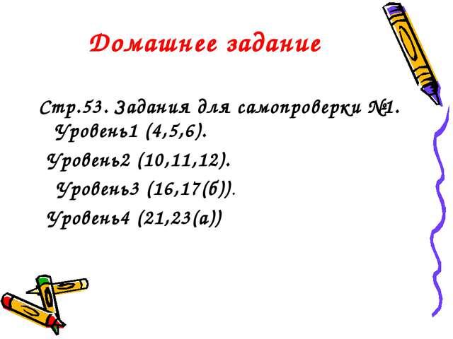 Домашнее задание Стр.53. Задания для самопроверки №1. Уровень1 (4,5,6). Урове...