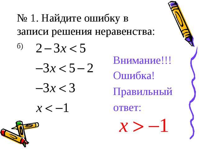 № 1. Найдите ошибку в записи решения неравенства: б) Внимание!!! Ошибка! Прав...