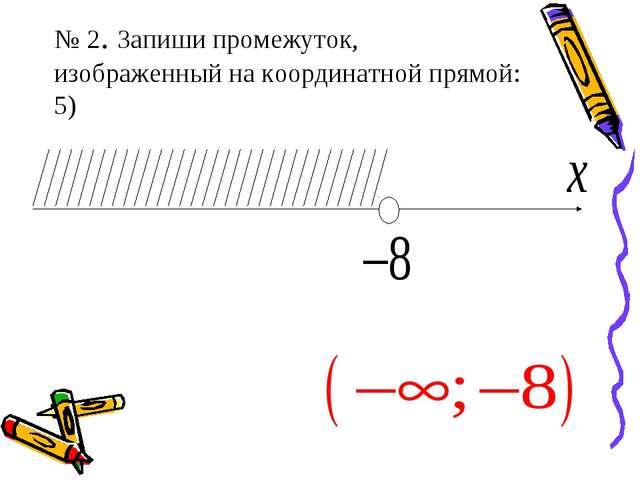 № 2. Запиши промежуток, изображенный на координатной прямой: 5)