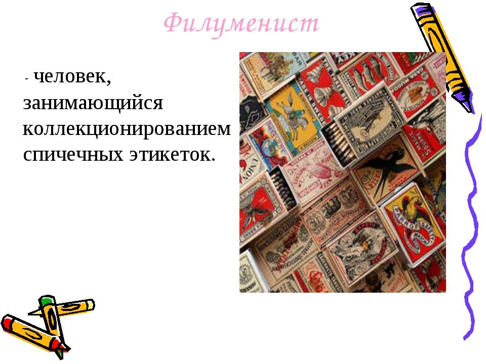 Филуменист - человек, занимающийся коллекционированием спичечных этикеток.