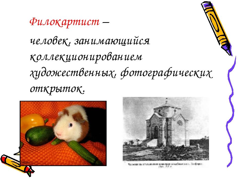 Филокартист – человек, занимающийся коллекционированием художественных, фот...