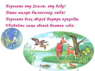 Берегите эту Землю, эту воду! Даже малую былиночку любя! Берегите всех зверей