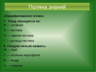 Поляна знаний «Зашифрованное слово» 7. Плод образуется из: И — тычинки Л — пе