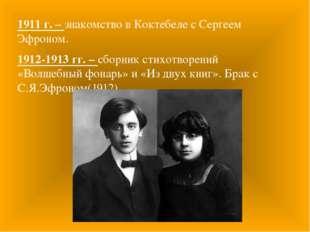 1911 г. – знакомство в Коктебеле с Сергеем Эфроном. 1912-1913 гг. – сборник с