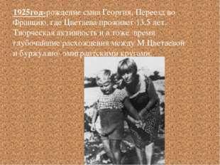 1925год-рождение сына Георгия. Переезд во Францию, где Цветаева проживет 13,5