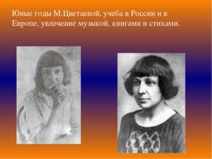Юные годы М.Цветаевой, учеба в России и в Европе, увлечение музыкой, книгами