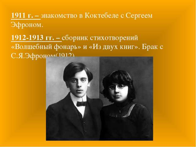 1911 г. – знакомство в Коктебеле с Сергеем Эфроном. 1912-1913 гг. – сборник с...