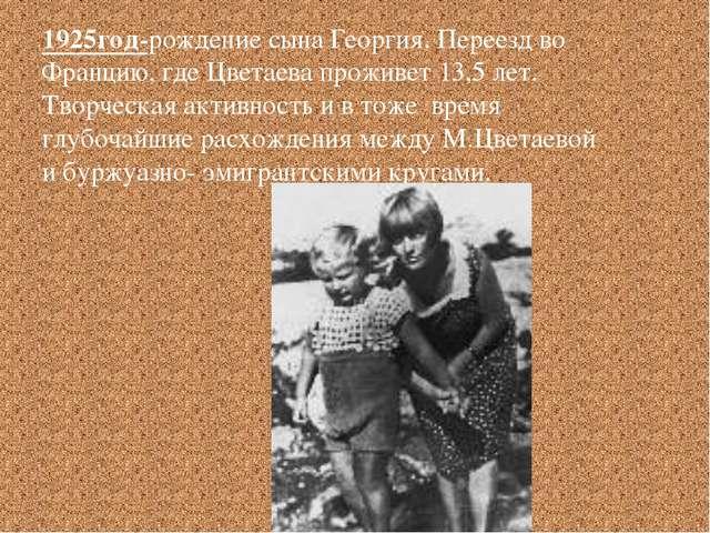 1925год-рождение сына Георгия. Переезд во Францию, где Цветаева проживет 13,5...