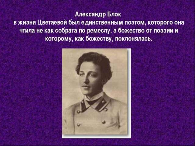 Александр Блок в жизни Цветаевой был единственным поэтом, которого она чтила...