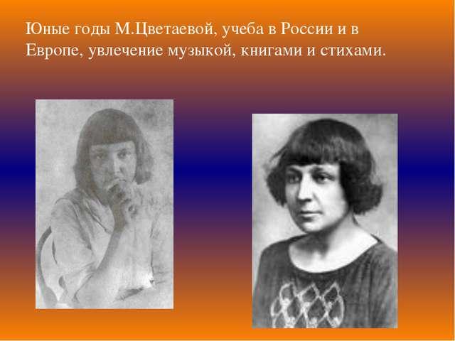 Юные годы М.Цветаевой, учеба в России и в Европе, увлечение музыкой, книгами...