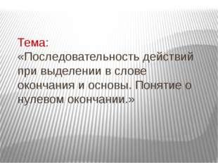 Тема: «Последовательность действий при выделении в слове окончания и основы.