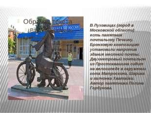 В Луховицах (город в Московской области) есть памятник почтальону Печкину. Бр