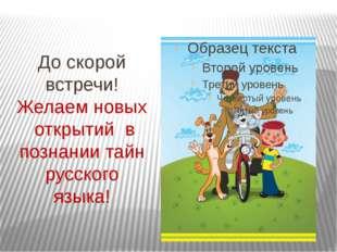 До скорой встречи! Желаем новых открытий в познании тайн русского языка!