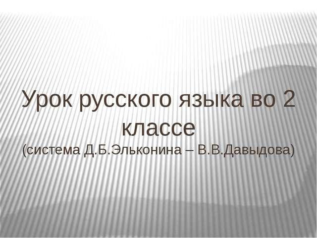 Урок русского языка во 2 классе (система Д.Б.Эльконина – В.В.Давыдова)