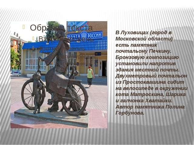 В Луховицах (город в Московской области) есть памятник почтальону Печкину. Бр...