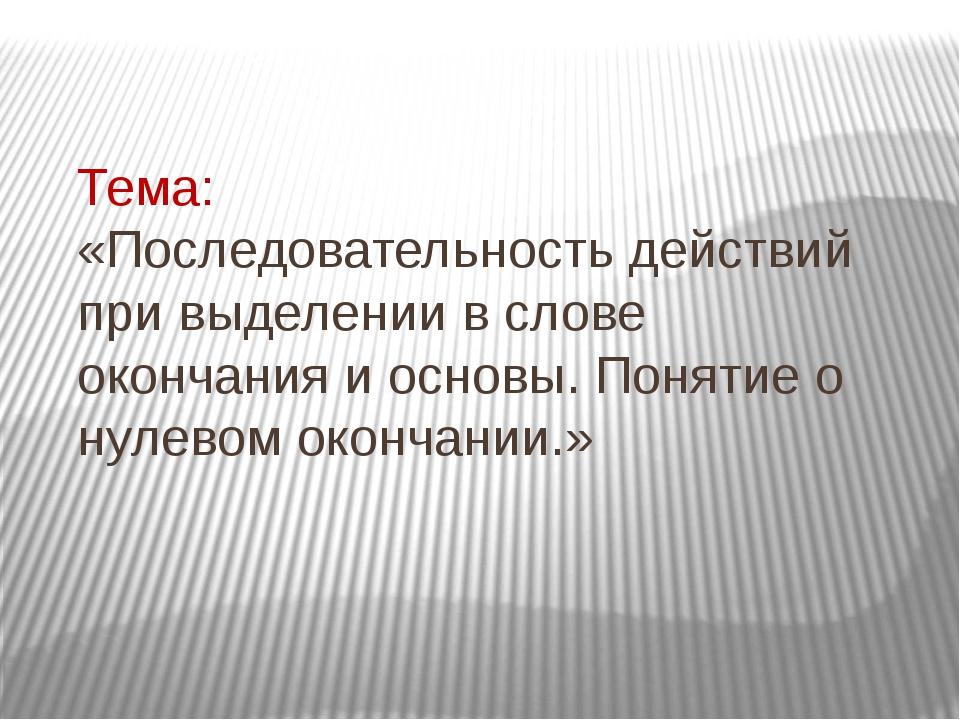 Тема: «Последовательность действий при выделении в слове окончания и основы....