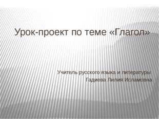 Урок-проект по теме «Глагол» Учитель русского языка и литературы Гадиева Лили