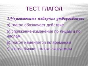 ТЕСТ. ГЛАГОЛ. 1.Указатжите неверное утверждение: а) глагол обозначает действи