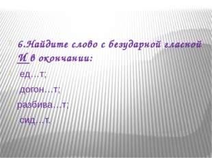 6.Найдите слово с безударной гласной И в окончании: ед…т; догон…т; разбива…т