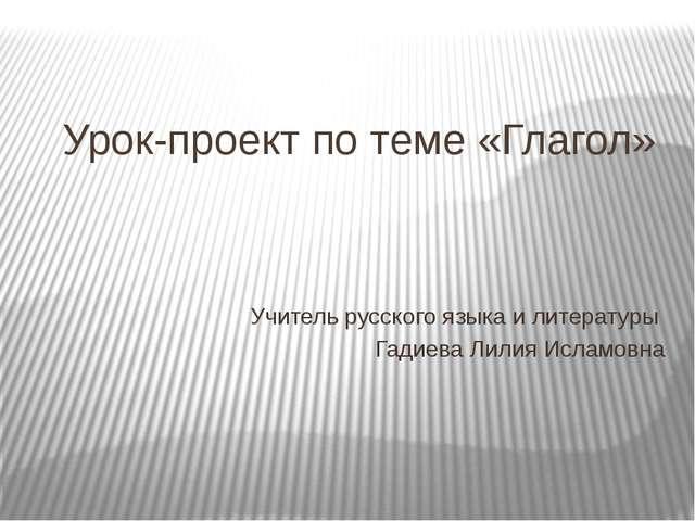 Урок-проект по теме «Глагол» Учитель русского языка и литературы Гадиева Лили...