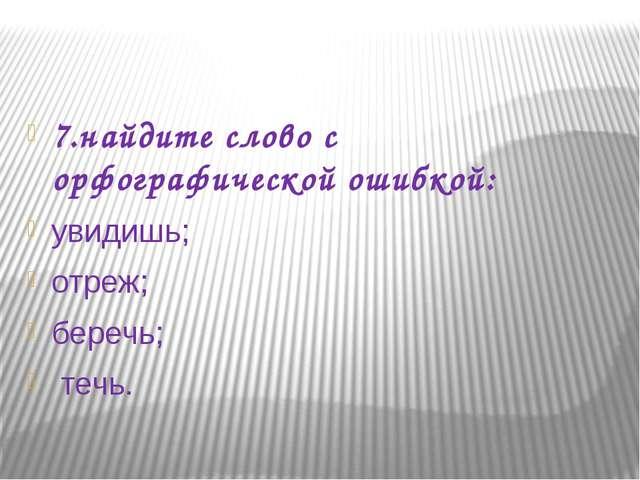 7.найдите слово с орфографической ошибкой: увидишь; отреж; беречь; течь.