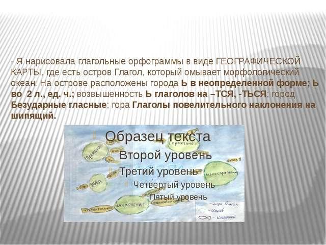 - Я нарисовала глагольные орфограммы в виде ГЕОГРАФИЧЕСКОЙ КАРТЫ, где есть о...
