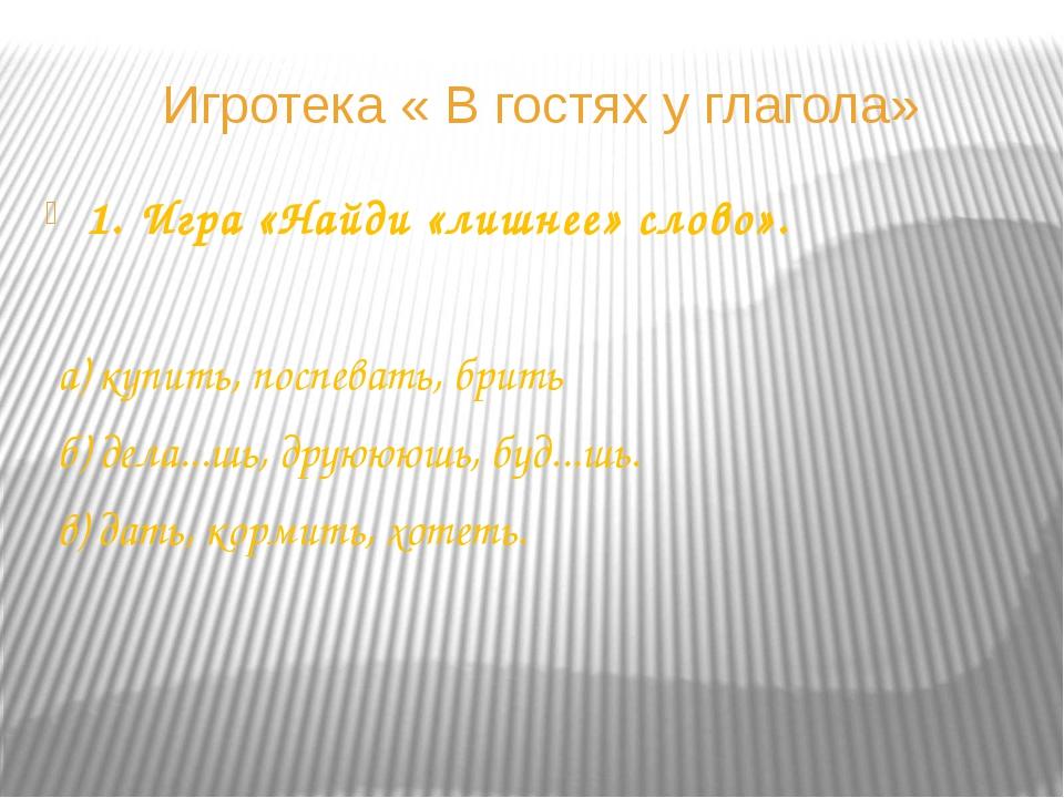 Игротека « В гостях у глагола» 1. Игра «Найди «лишнее» слово». а) купить, пос...