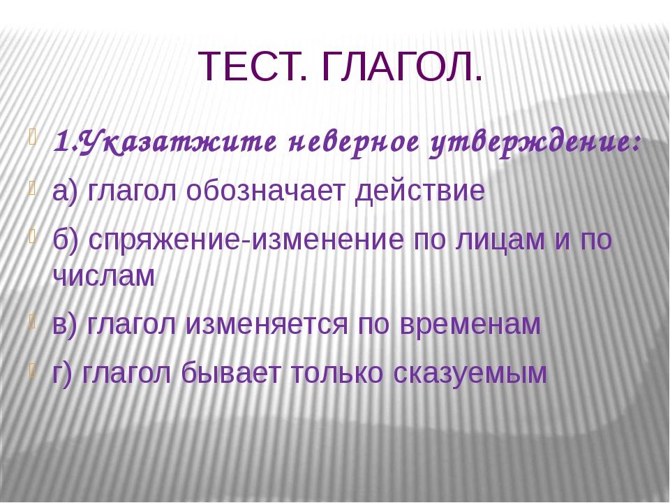 ТЕСТ. ГЛАГОЛ. 1.Указатжите неверное утверждение: а) глагол обозначает действи...