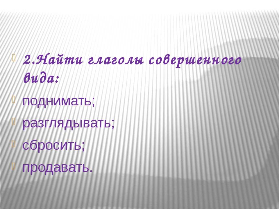 2.Найти глаголы совершенного вида: поднимать; разглядывать; сбросить; продав...