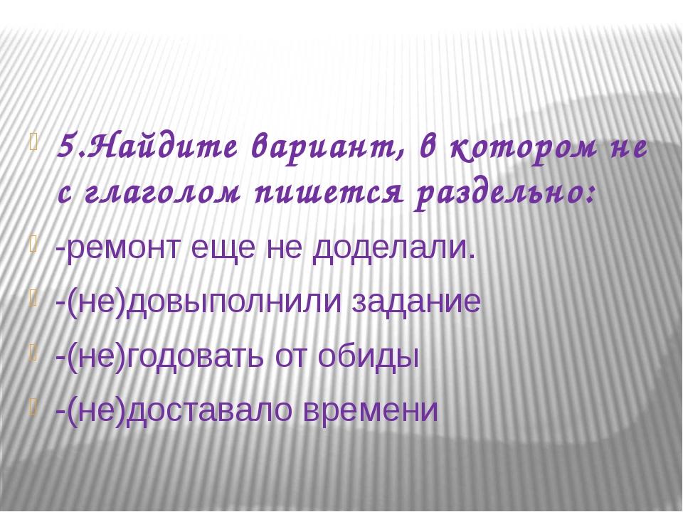 5.Найдите вариант, в котором не с глаголом пишется раздельно: -ремонт еще не...