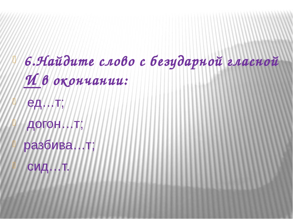 6.Найдите слово с безударной гласной И в окончании: ед…т; догон…т; разбива…т...