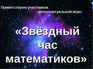 Приветствуем участников интеллектуальной игры «Звёздный час математиков»