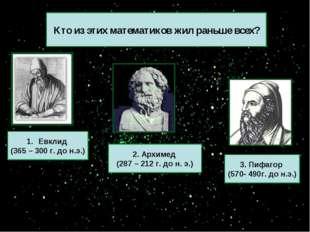 Кто из этих математиков жил раньше всех? 3. Пифагор (570- 490г. до н.э.) 2. А