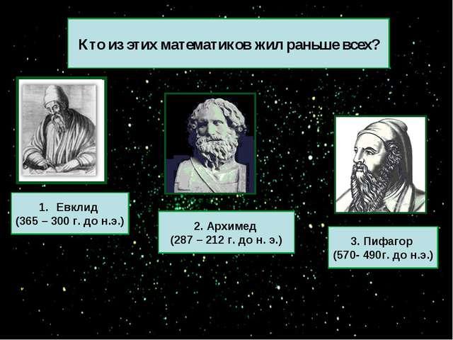 Кто из этих математиков жил раньше всех? 3. Пифагор (570- 490г. до н.э.) 2. А...