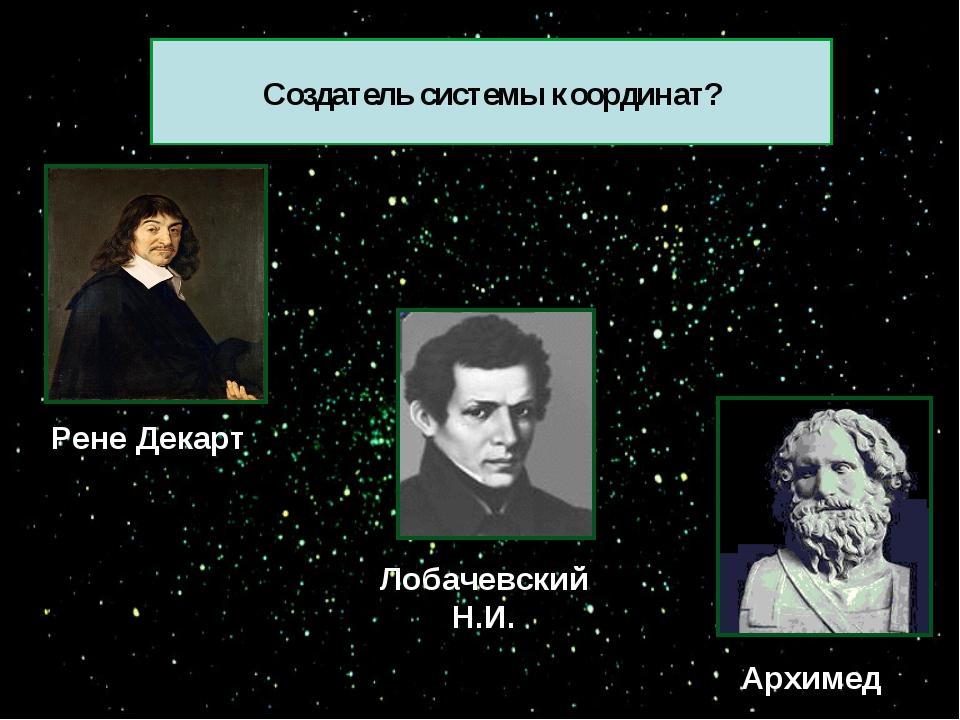 Рене Декарт Архимед Лобачевский Н.И. Создатель системы координат?
