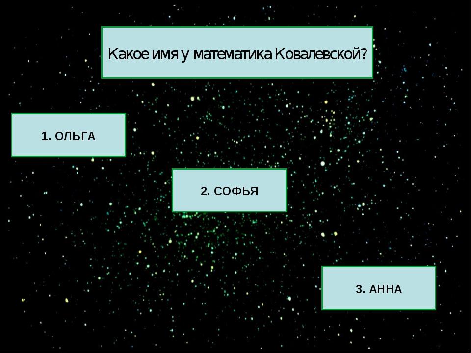 1. ОЛЬГА 2. СОФЬЯ 3. АННА Какое имя у математика Ковалевской?