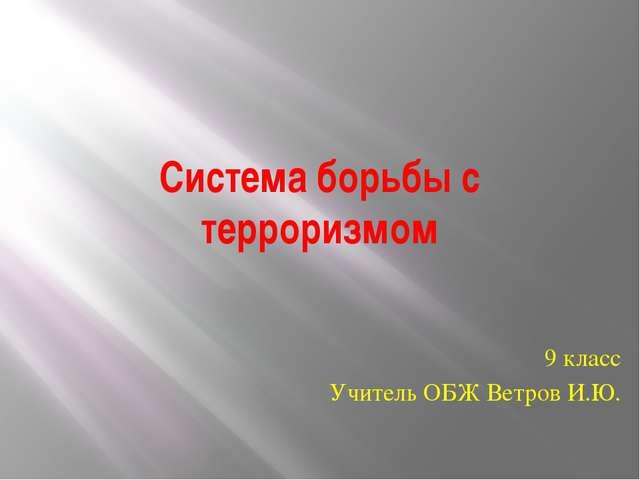 Система борьбы с терроризмом 9 класс Учитель ОБЖ Ветров И.Ю.