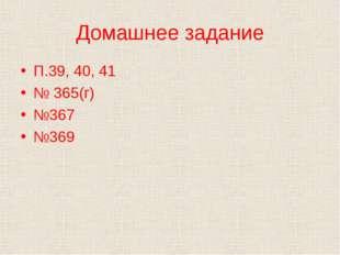 Домашнее задание П.39, 40, 41 № 365(г) №367 №369