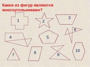 1 2 3 4 5 6 7 8 9 10 Какие из фигур являются многоугольниками?
