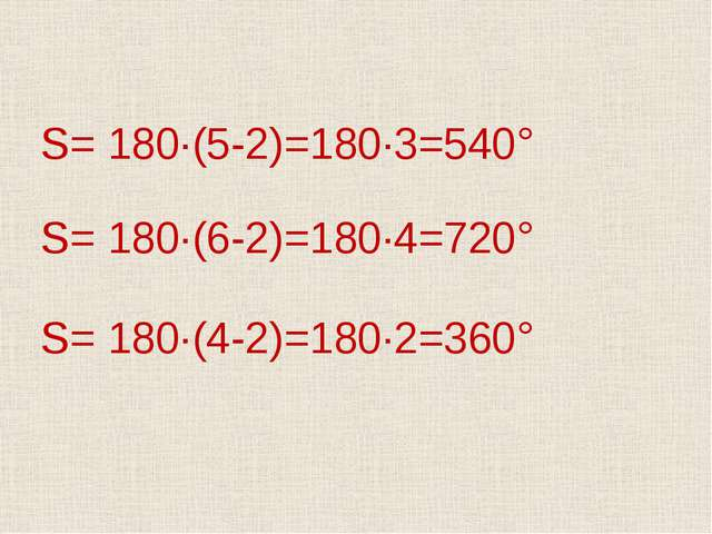 S= 180·(5-2)=180·3=540° S= 180·(6-2)=180·4=720° S= 180·(4-2)=180·2=360°