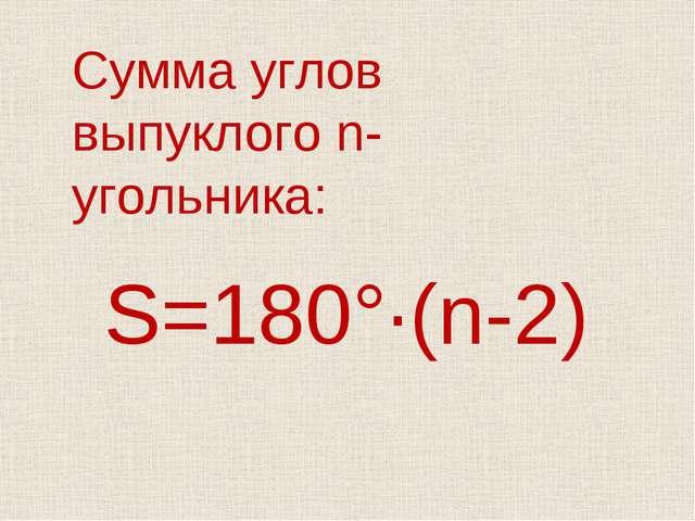 S=180°·(n-2) Сумма углов выпуклого n-угольника: