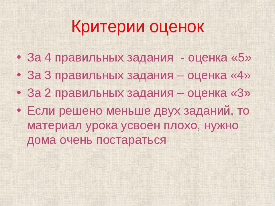 Критерии оценок За 4 правильных задания - оценка «5» За 3 правильных задания...